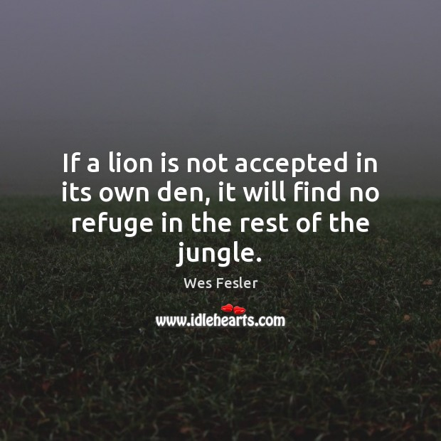 If a lion is not accepted in its own den, it will Wes Fesler Picture Quote