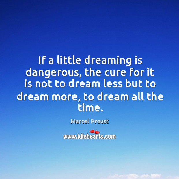 If a little dreaming is dangerous, the cure for it is not to dream less but to dream more, to dream all the time. Image