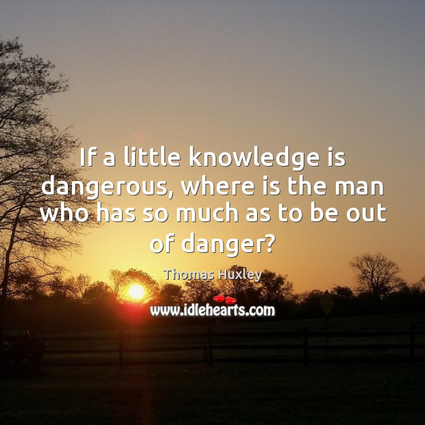 If a little knowledge is dangerous, where is the man who has Thomas Huxley Picture Quote