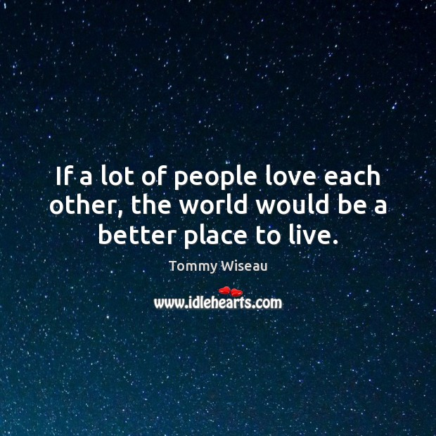 If a lot of people love each other, the world would be a better place to live. Image