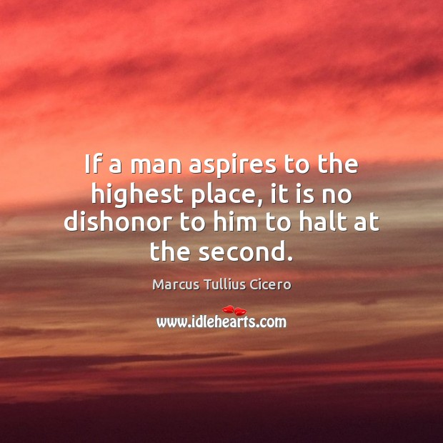 If a man aspires to the highest place, it is no dishonor to him to halt at the second. Marcus Tullius Cicero Picture Quote