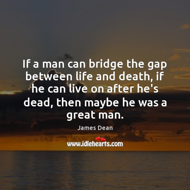 Image, If a man can bridge the gap between life and death, if