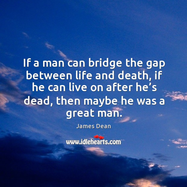If a man can bridge the gap between life and death, if he can live on after he's dead, then maybe he was a great man. Image