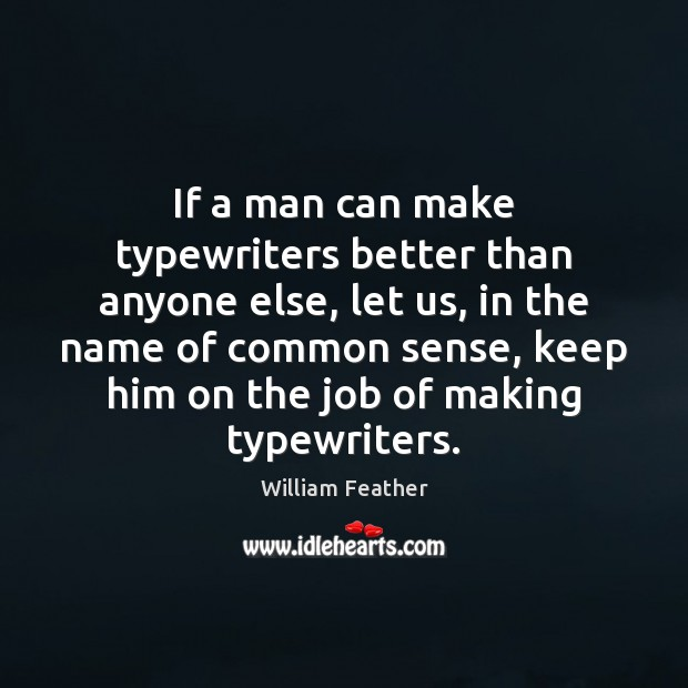 If a man can make typewriters better than anyone else, let us, William Feather Picture Quote
