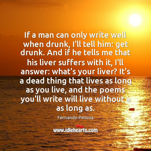 If a man can only write well when drunk, I'll tell him: Fernando Pessoa Picture Quote