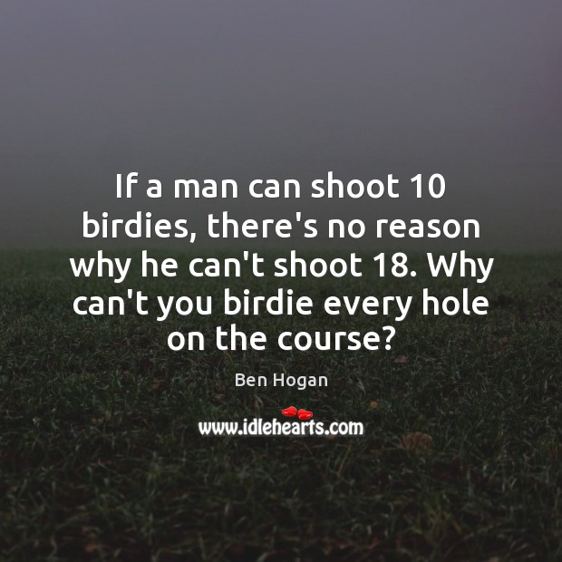 If a man can shoot 10 birdies, there's no reason why he can't Image