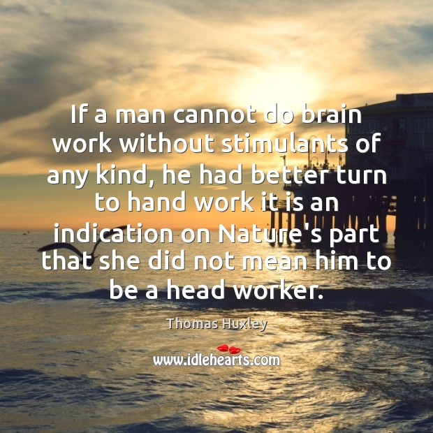 If a man cannot do brain work without stimulants of any kind, Thomas Huxley Picture Quote
