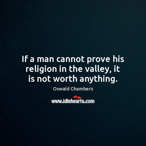 If a man cannot prove his religion in the valley, it is not worth anything. Oswald Chambers Picture Quote