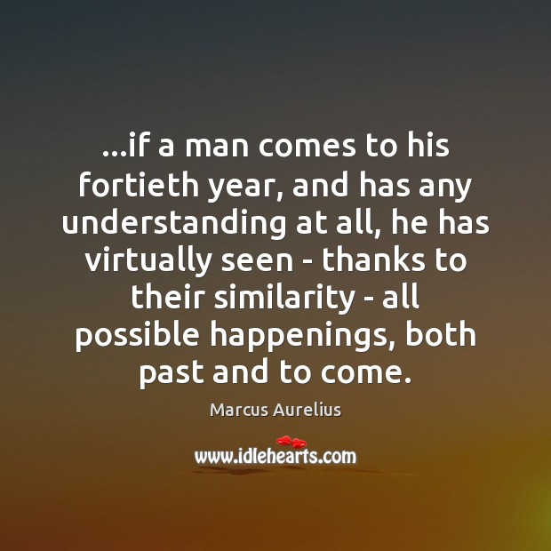 …if a man comes to his fortieth year, and has any understanding Marcus Aurelius Picture Quote