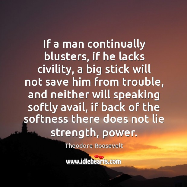If a man continually blusters, if he lacks civility, a big stick Image