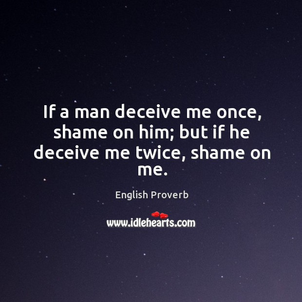 If a man deceive me once, shame on him; but if he deceive me twice, shame on me. English Proverbs Image
