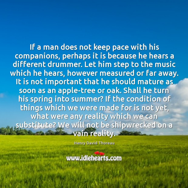 If a man does not keep pace with his companions, perhaps it Image