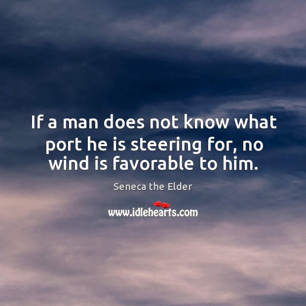 If a man does not know what port he is steering for, no wind is favorable to him. Seneca the Elder Picture Quote