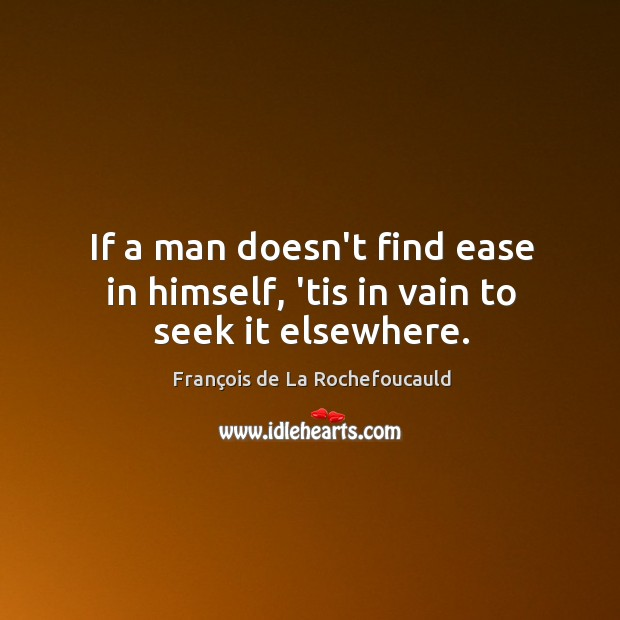 Image, If a man doesn't find ease in himself, 'tis in vain to seek it elsewhere.