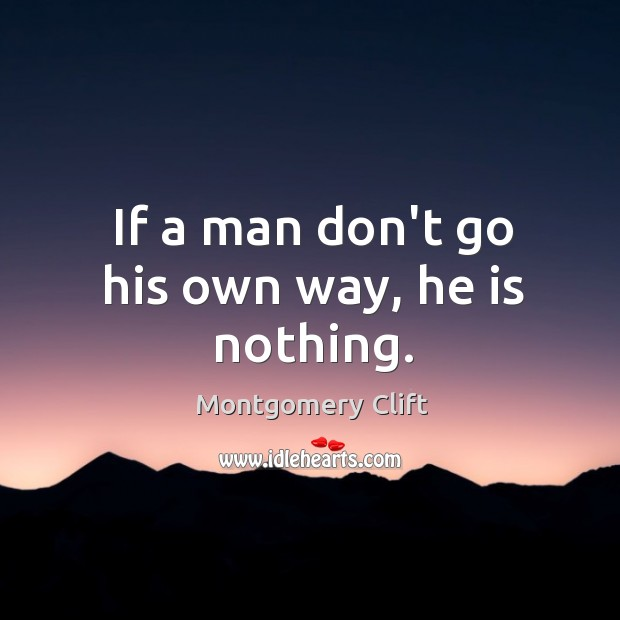 If a man don't go his own way, he is nothing. Image