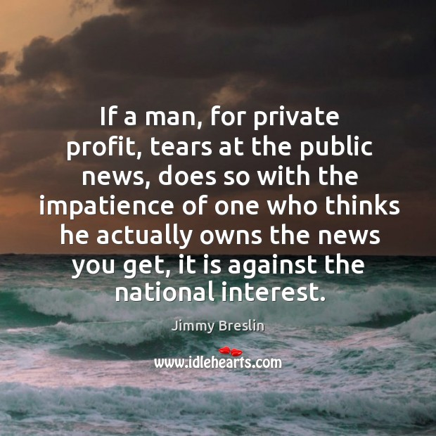 If a man, for private profit, tears at the public news, does so with the impatience of Image