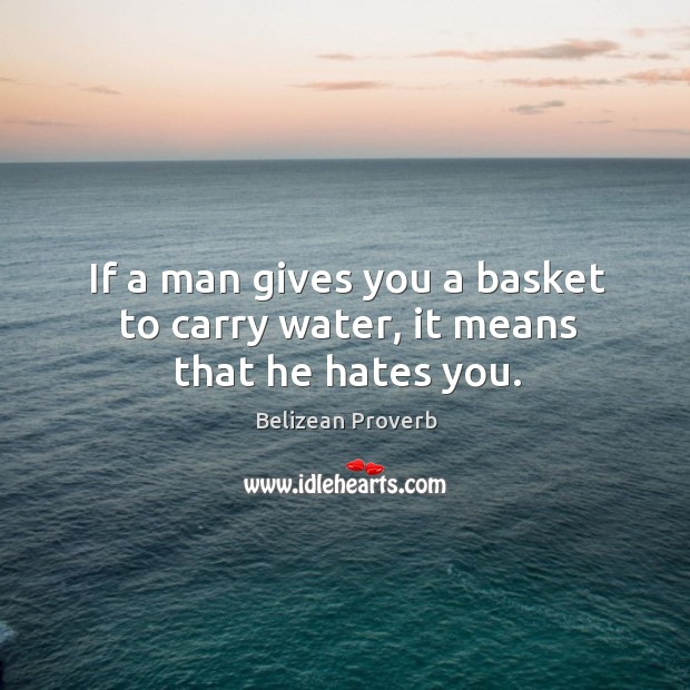 If a man gives you a basket to carry water, it means that he hates you. Belizean Proverbs Image