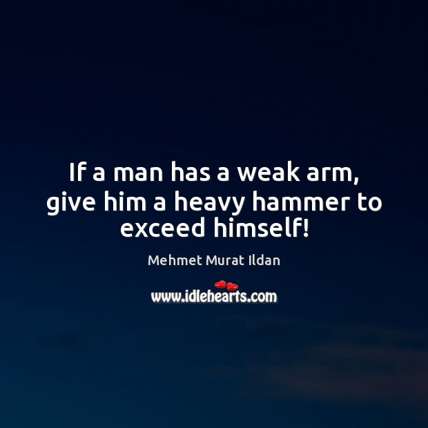 Image, If a man has a weak arm, give him a heavy hammer to exceed himself!