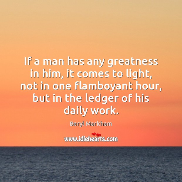 If a man has any greatness in him, it comes to light, Beryl Markham Picture Quote