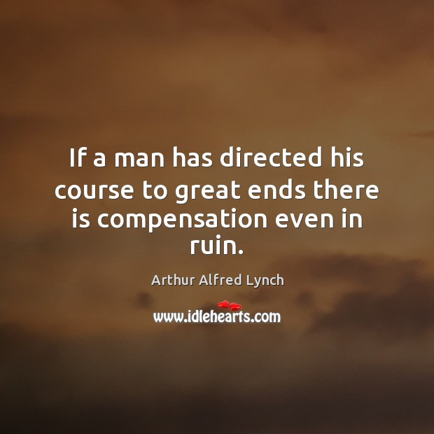 If a man has directed his course to great ends there is compensation even in ruin. Arthur Alfred Lynch Picture Quote