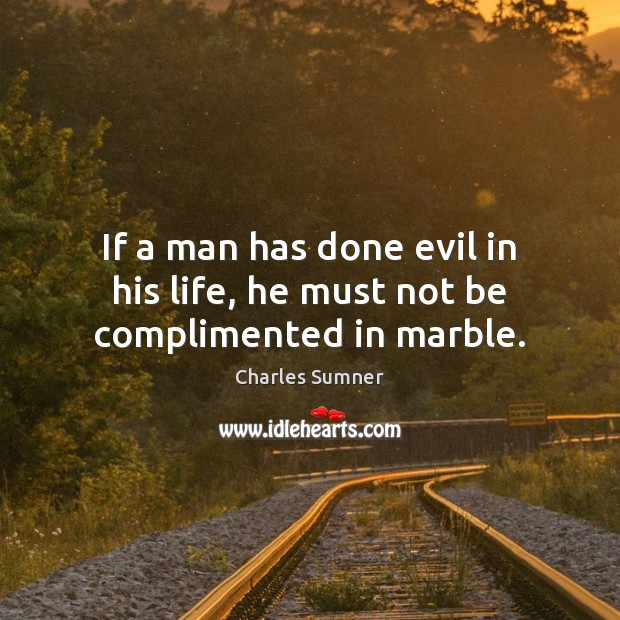 If a man has done evil in his life, he must not be complimented in marble. Image