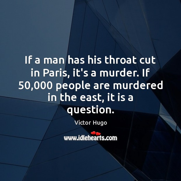 If a man has his throat cut in Paris, it's a murder. Victor Hugo Picture Quote
