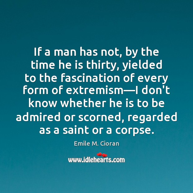 If a man has not, by the time he is thirty, yielded Emile M. Cioran Picture Quote