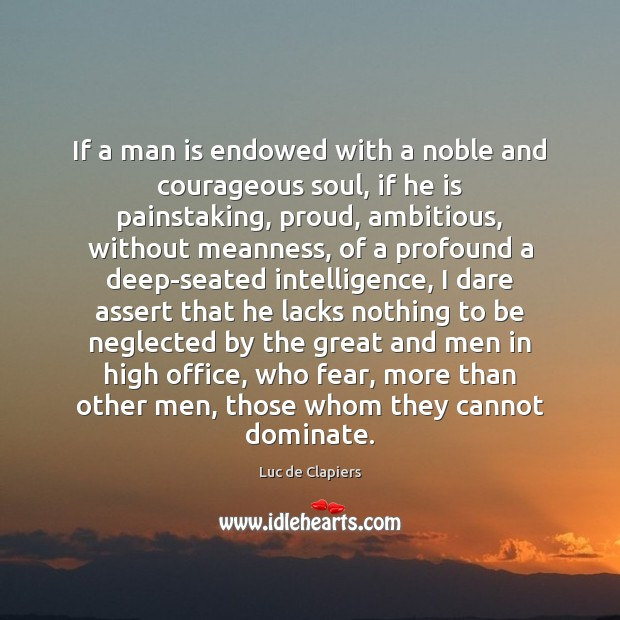 If a man is endowed with a noble and courageous soul, if Luc de Clapiers Picture Quote