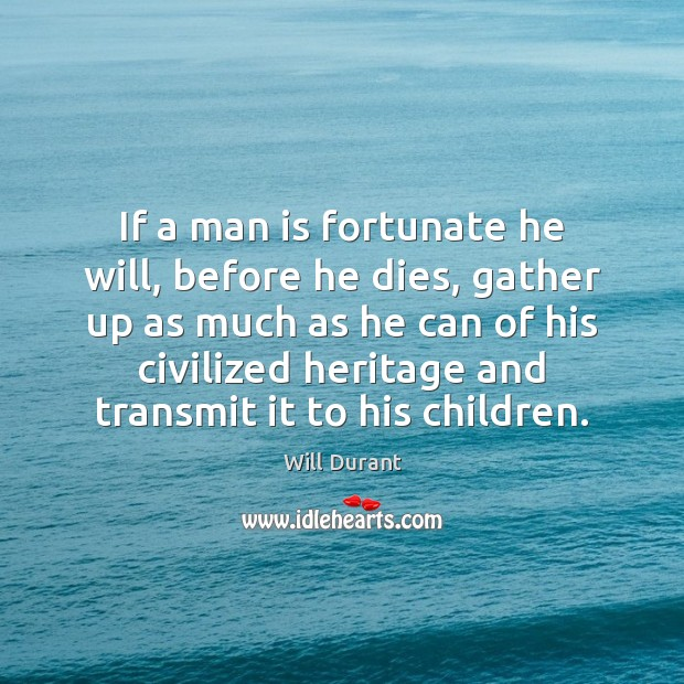 If a man is fortunate he will, before he dies, gather up Will Durant Picture Quote