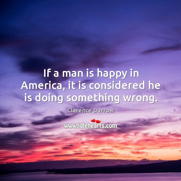 If a man is happy in america, it is considered he is doing something wrong. Image