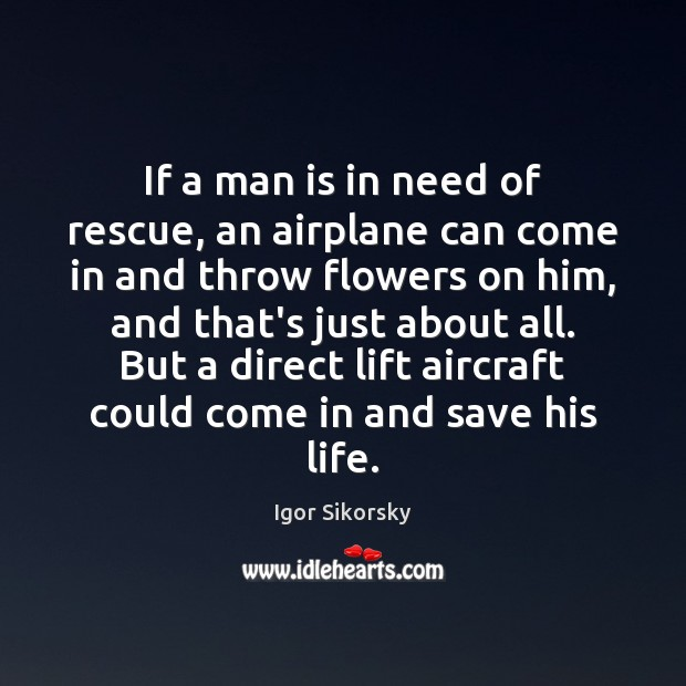 If a man is in need of rescue, an airplane can come Igor Sikorsky Picture Quote