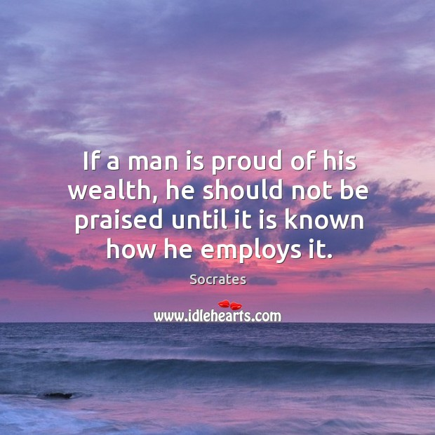 Image, If a man is proud of his wealth, he should not be praised until it is known how he employs it.