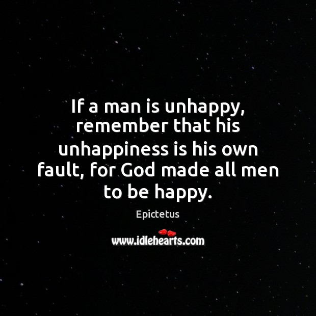 If a man is unhappy, remember that his unhappiness is his own Image