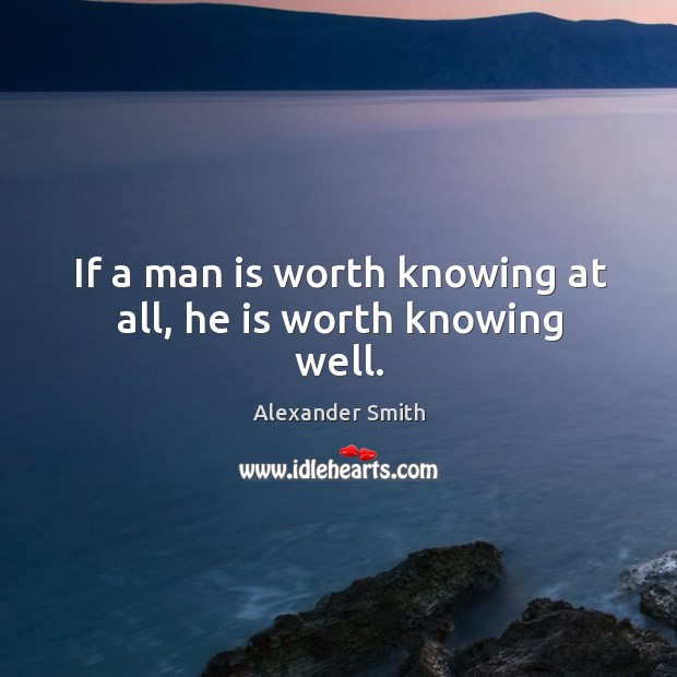 If a man is worth knowing at all, he is worth knowing well. Image