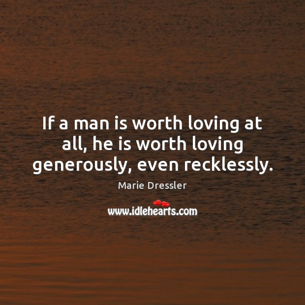 If a man is worth loving at all, he is worth loving generously, even recklessly. Image
