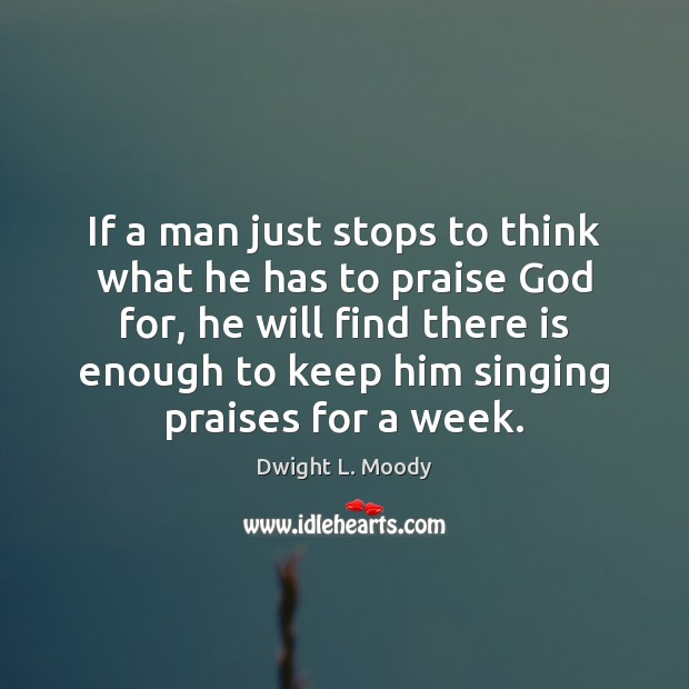 If a man just stops to think what he has to praise Dwight L. Moody Picture Quote
