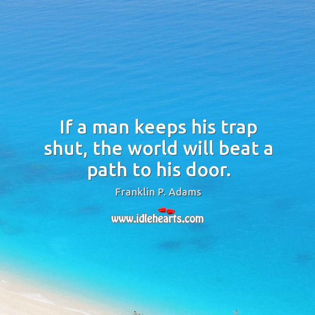 If a man keeps his trap shut, the world will beat a path to his door. Image