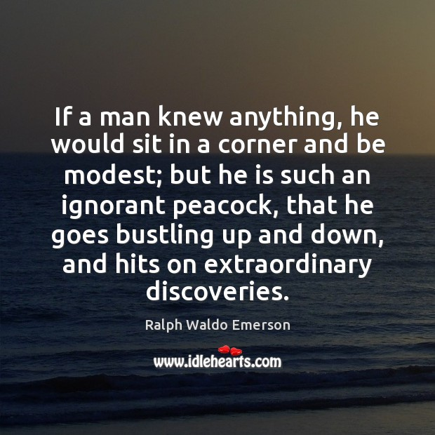 If a man knew anything, he would sit in a corner and Image