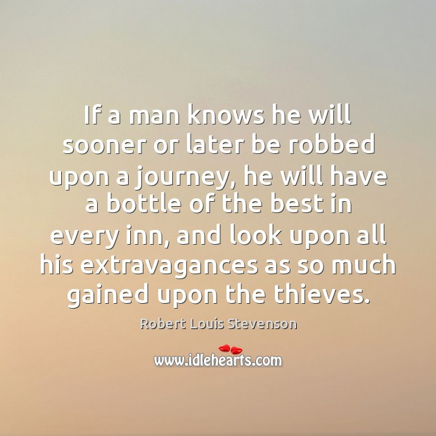 If a man knows he will sooner or later be robbed upon Robert Louis Stevenson Picture Quote