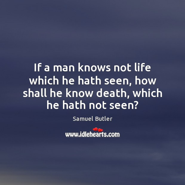 If a man knows not life which he hath seen, how shall Samuel Butler Picture Quote