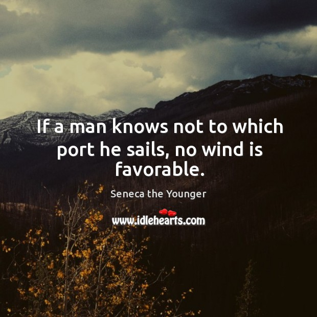 Image, If a man knows not to which port he sails, no wind is favorable.
