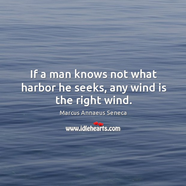 If a man knows not what harbor he seeks, any wind is the right wind. Marcus Annaeus Seneca Picture Quote