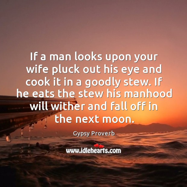 If a man looks upon your wife pluck out his eye and cook it in a goodly stew. Gypsy Proverbs Image