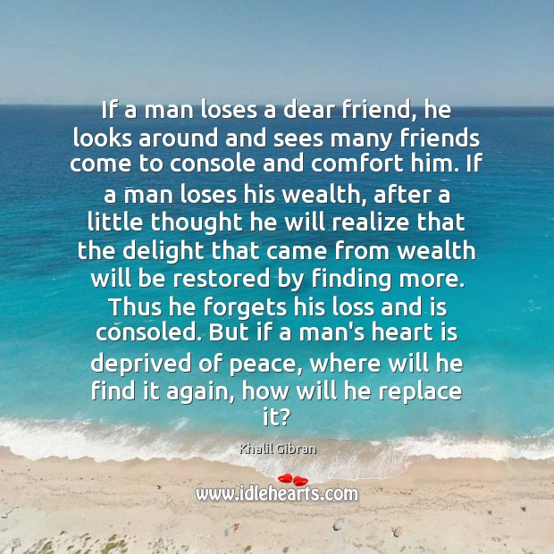 If a man loses a dear friend, he looks around and sees Khalil Gibran Picture Quote