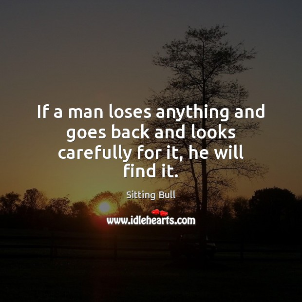 If a man loses anything and goes back and looks carefully for it, he will find it. Image