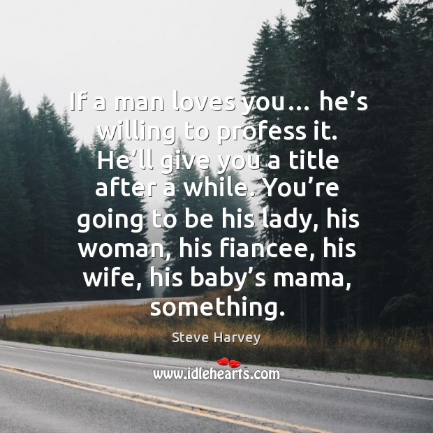 If a man loves you… he's willing to profess it. He'll give you a title after a while. Image