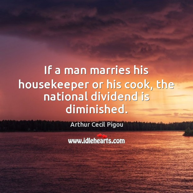 If a man marries his housekeeper or his cook, the national dividend is diminished. Image