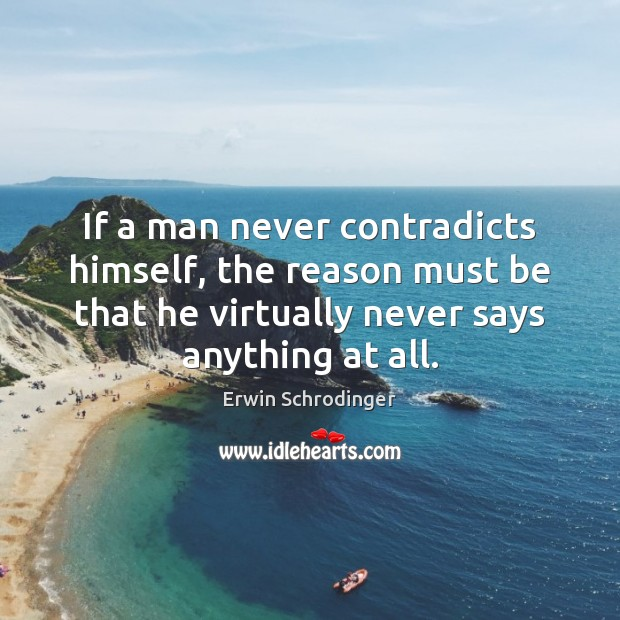 If a man never contradicts himself, the reason must be that he Erwin Schrodinger Picture Quote