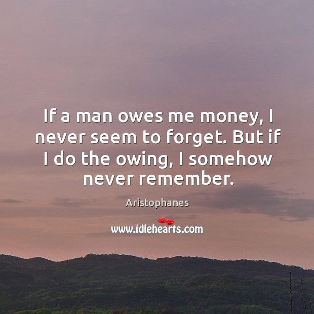 Image, If a man owes me money, I never seem to forget. But