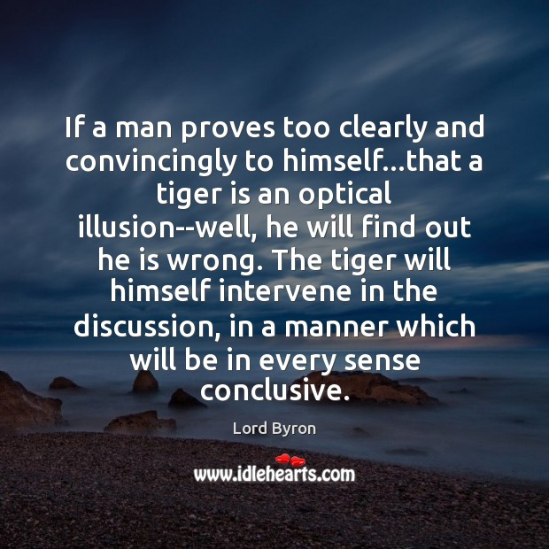 Image, If a man proves too clearly and convincingly to himself…that a